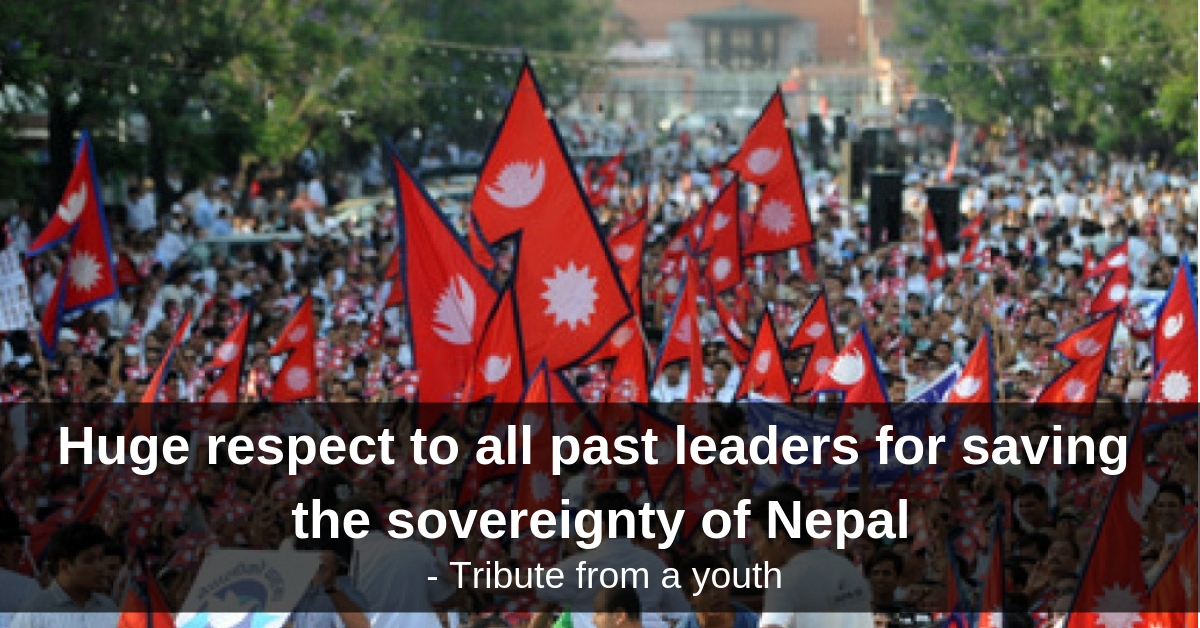 Huge respect to all past leaders for saving the sovereignty of Nepal - tribute from a youth